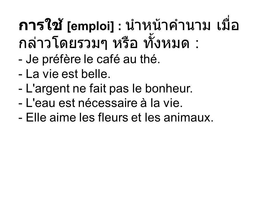 การใช้ [emploi] : นำหน้าคำนาม เมื่อกล่าวโดยรวมๆ หรือ ทั้งหมด : - Je préfère le café au thé.
